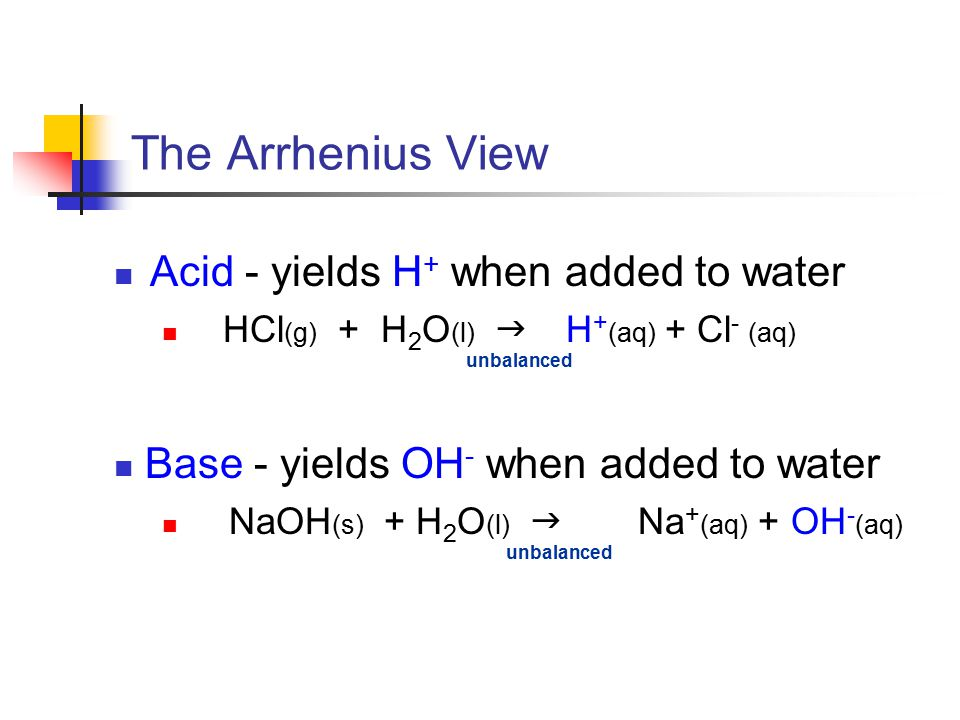 The Arrhenius View Acid - yields H + when added to water HCl (g) + H 2 O (l)  H + (aq) + Cl - (aq) unbalanced Base - yields OH - when added to water NaOH (s) + H 2 O (l)  Na + (aq) + OH - (aq) unbalanced