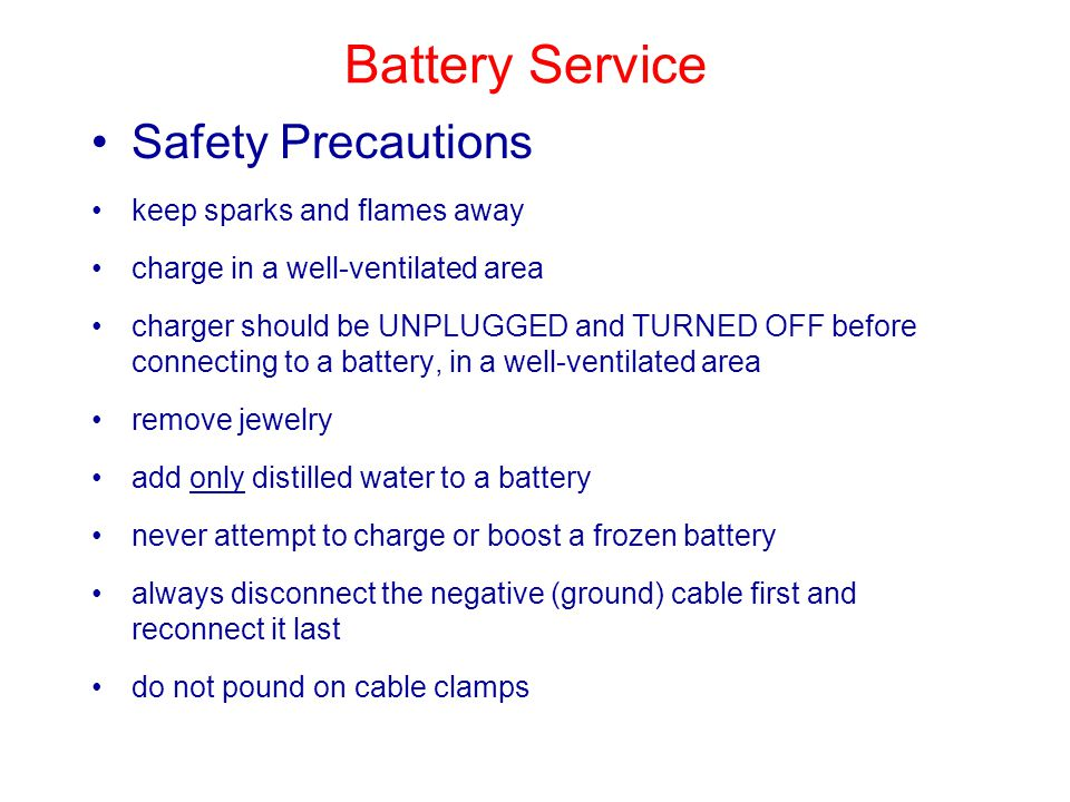 Battery Service Safety Precautions keep sparks and flames away charge in a well-ventilated area charger should be UNPLUGGED and TURNED OFF before connecting to a battery, in a well-ventilated area remove jewelry add only distilled water to a battery never attempt to charge or boost a frozen battery always disconnect the negative (ground) cable first and reconnect it last do not pound on cable clamps
