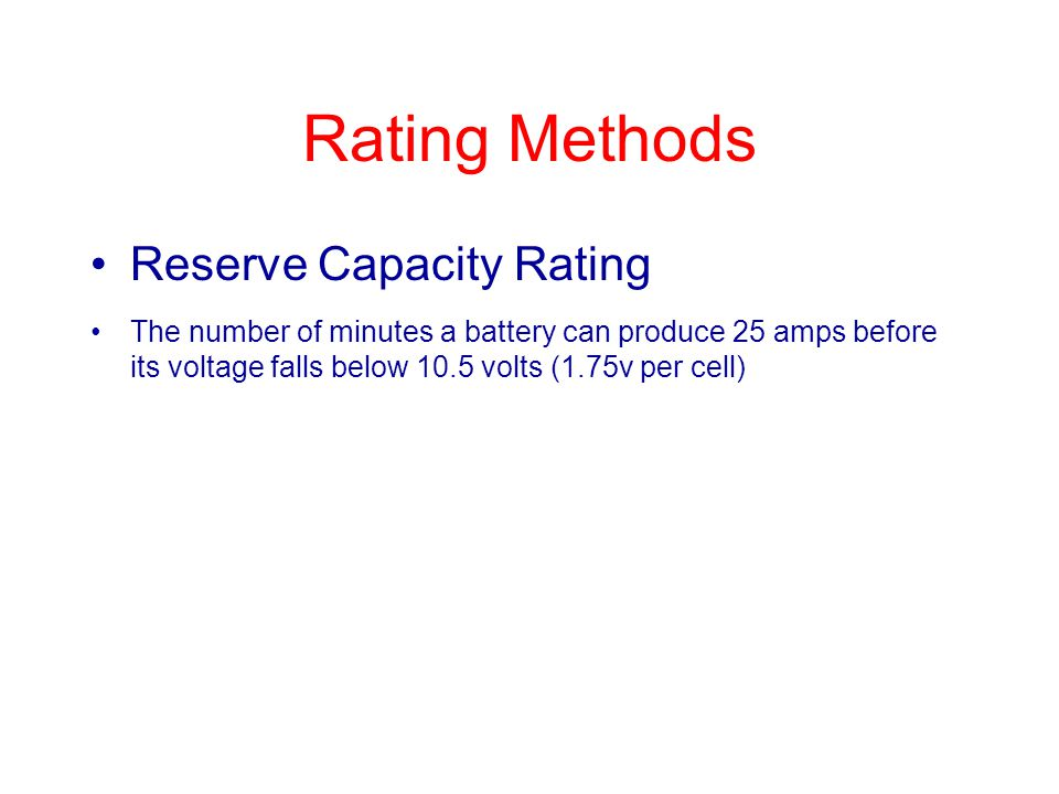 Rating Methods Reserve Capacity Rating The number of minutes a battery can produce 25 amps before its voltage falls below 10.5 volts (1.75v per cell)