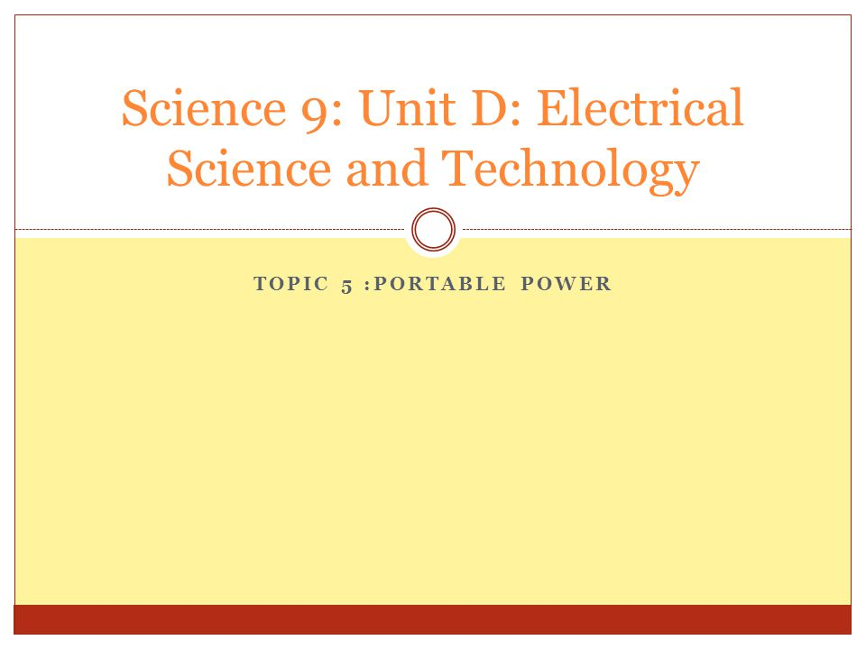 TOPIC 5 :PORTABLE POWER Science 9: Unit D: Electrical Science and Technology