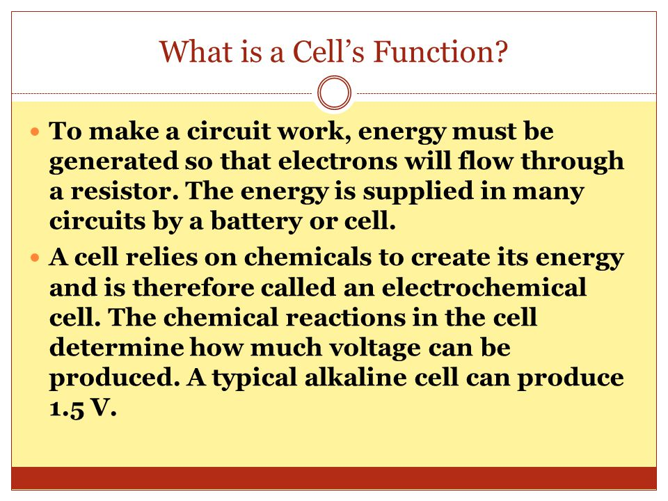 What is a Cell's Function? To make a circuit work, energy must be generated so that electrons will flow through a resistor. The energy is supplied in