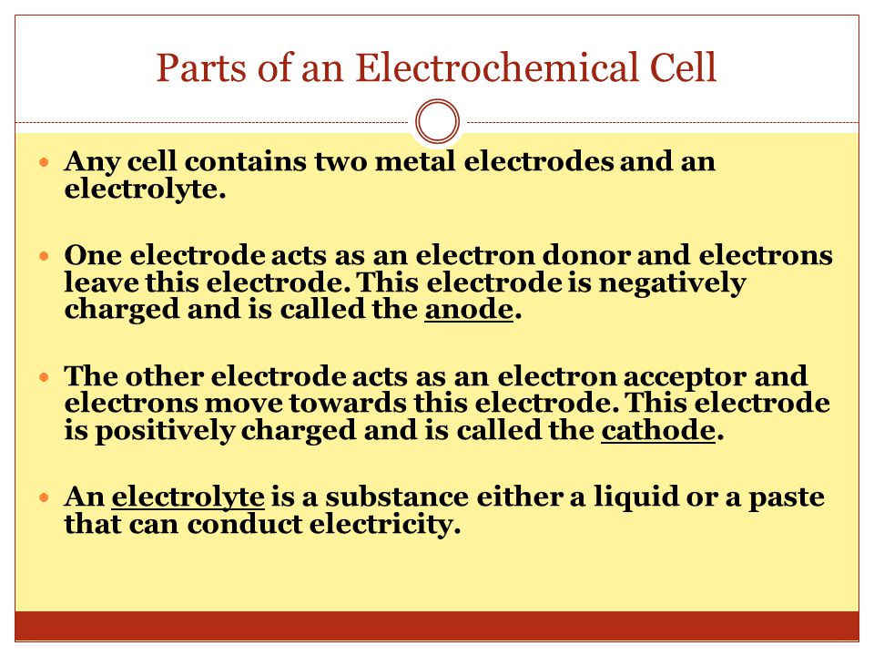 Parts of an Electrochemical Cell Any cell contains two metal electrodes and an electrolyte. One electrode acts as an electron donor and electrons leav