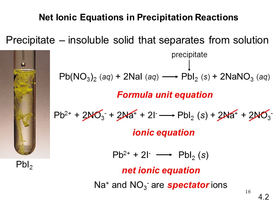 16 Net Ionic Equations in Precipitation Reactions Precipitate – insoluble solid that separates from solution Formula unit equation ionic equation net