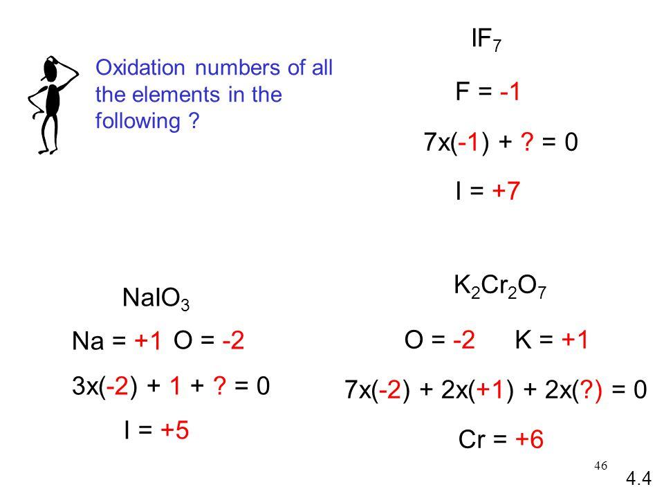 46 NaIO 3 Na = +1 O = -2 3x(-2) + 1 + .= 0 I = +5 IF 7 F = -1 7x(-1) + .