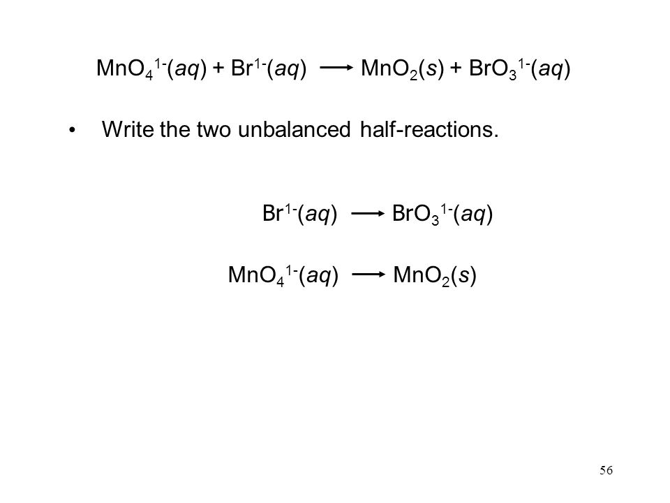 56 Write the two unbalanced half-reactions. Br O 3 1- (aq) Br 1- (aq) MnO 2 (s)MnO 4 1- (aq) MnO 2 (s) + BrO 3 1- (aq)MnO 4 1- (aq) + Br 1- (aq)