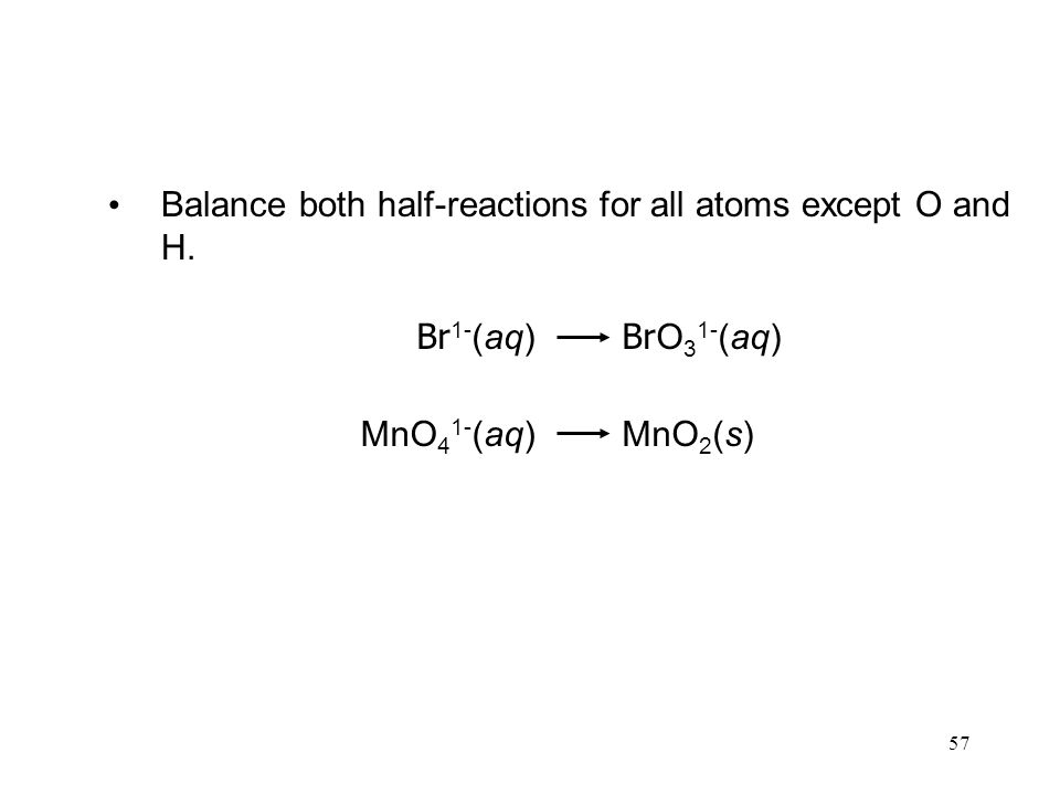57 Balance both half-reactions for all atoms except O and H. Br O 3 1- (aq) Br 1- (aq) MnO 2 (s)MnO 4 1- (aq)