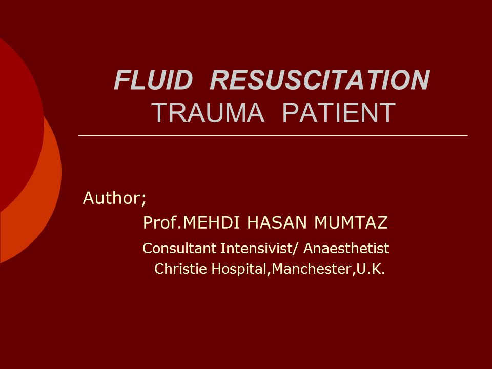 FLUID RESUSCITATION TRAUMA PATIENT Author; Prof.MEHDI HASAN MUMTAZ Consultant Intensivist/ Anaesthetist Christie Hospital,Manchester,U.K.