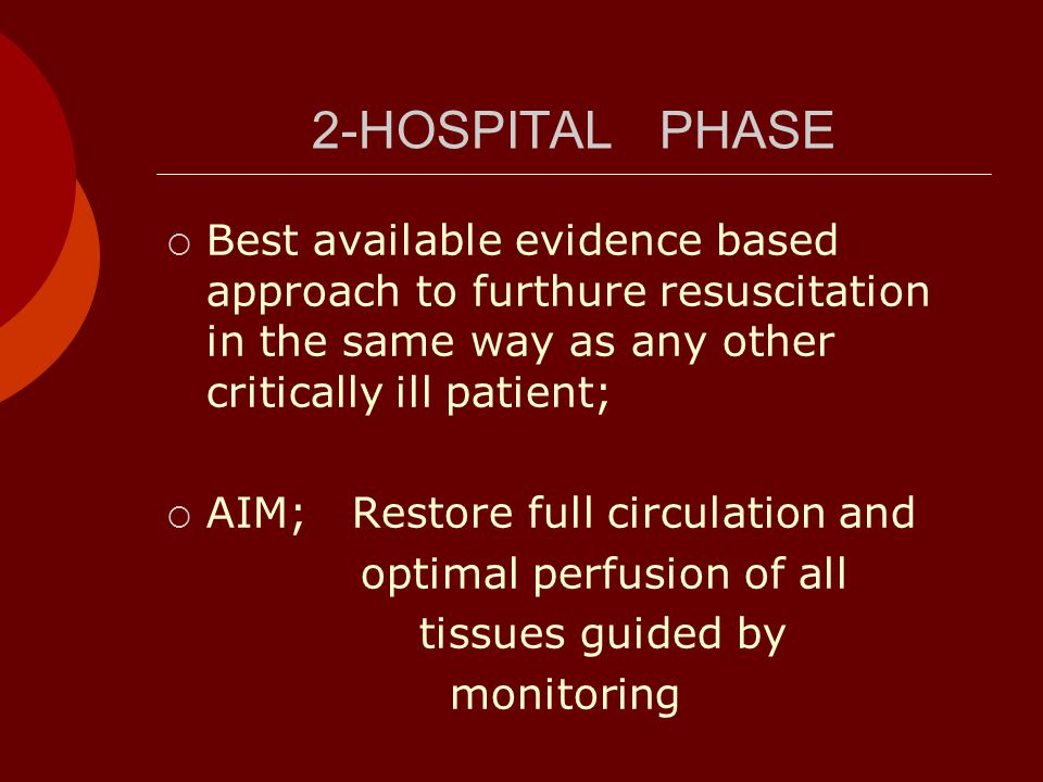 2-HOSPITAL PHASE  Best available evidence based approach to furthure resuscitation in the same way as any other critically ill patient;  AIM; Restore full circulation and optimal perfusion of all tissues guided by monitoring