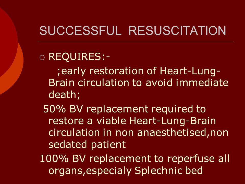 SUCCESSFUL RESUSCITATION  REQUIRES:- ;early restoration of Heart-Lung- Brain circulation to avoid immediate death; 50% BV replacement required to restore a viable Heart-Lung-Brain circulation in non anaesthetised,non sedated patient 100% BV replacement to reperfuse all organs,especialy Splechnic bed