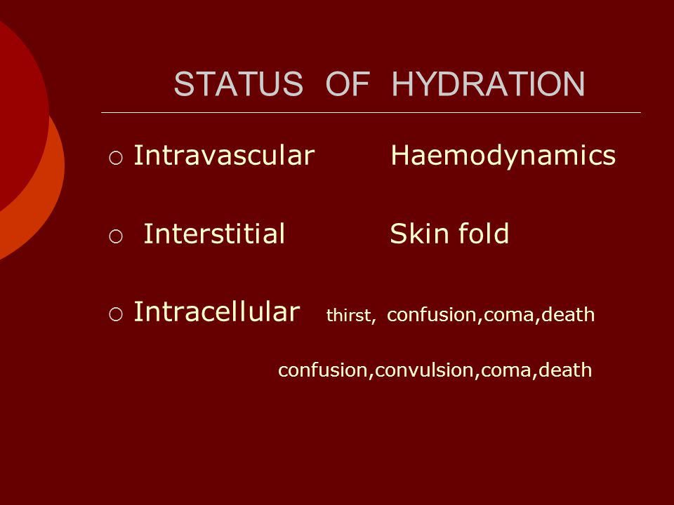 STATUS OF HYDRATION  Intravascular Haemodynamics  Interstitial Skin fold  Intracellular thirst, confusion,coma,death confusion,convulsion,coma,death