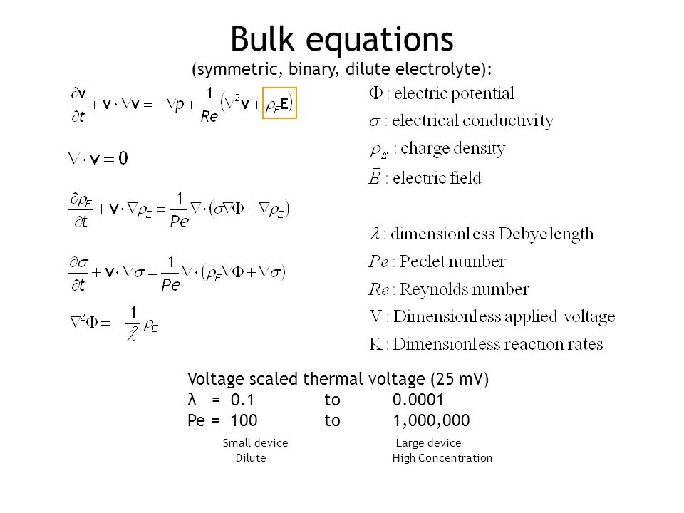 Bulk equations (symmetric, binary, dilute electrolyte): Voltage scaled thermal voltage (25 mV) λ = 0.1 to0.0001 Pe = 100 to 1,000,000 Small device Large device Dilute High Concentration