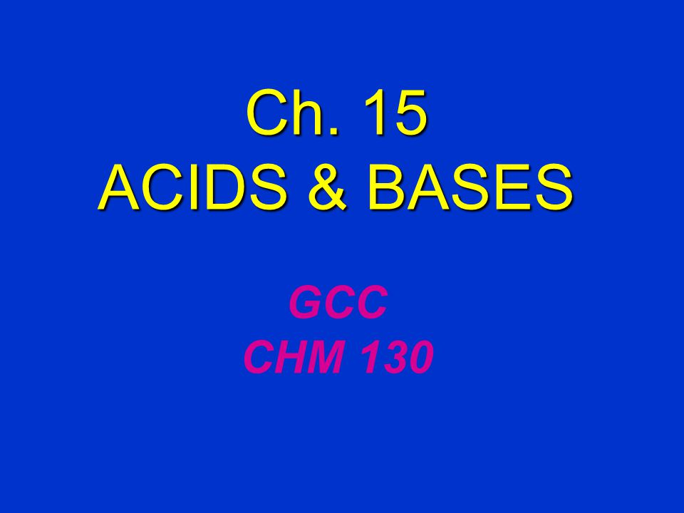 Ch. 15 ACIDS & BASES Ch. 15 ACIDS & BASES GCC CHM 130