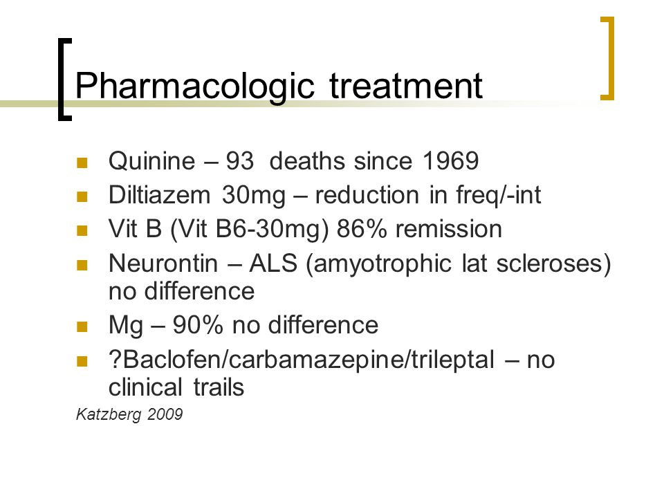 Pharmacologic treatment Quinine – 93 deaths since 1969 Diltiazem 30mg – reduction in freq/-int Vit B (Vit B6-30mg) 86% remission Neurontin – ALS (amyotrophic lat scleroses) no difference Mg – 90% no difference Baclofen/carbamazepine/trileptal – no clinical trails Katzberg 2009