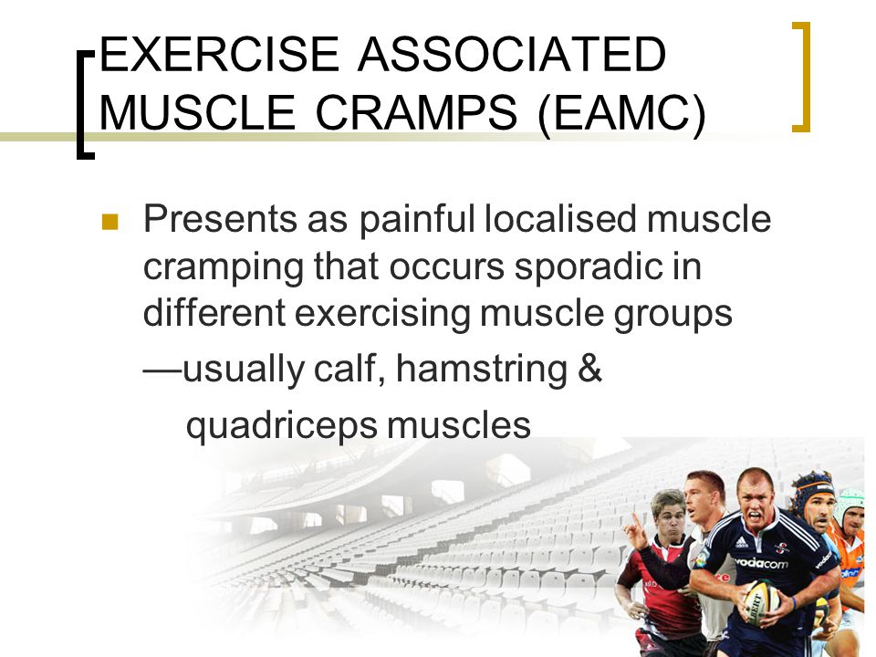 EXERCISE ASSOCIATED MUSCLE CRAMPS (EAMC) Presents as painful localised muscle cramping that occurs sporadic in different exercising muscle groups —usually calf, hamstring & quadriceps muscles