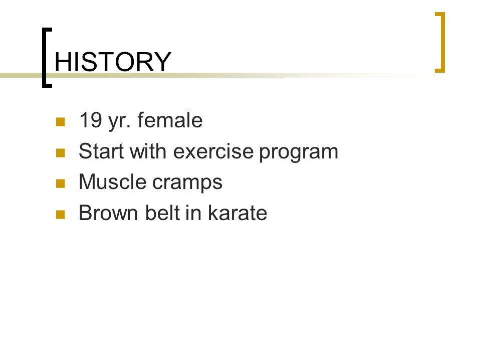 HISTORY 19 yr. female Start with exercise program Muscle cramps Brown belt in karate