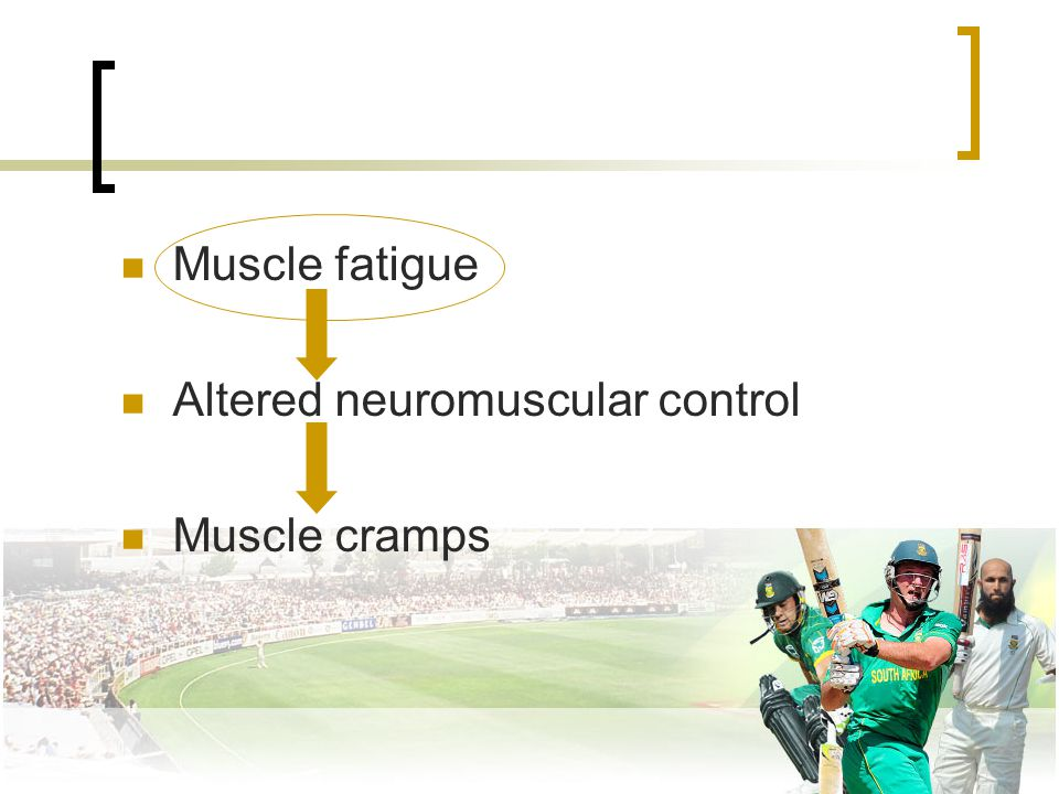 Muscle fatigue Altered neuromuscular control Muscle cramps