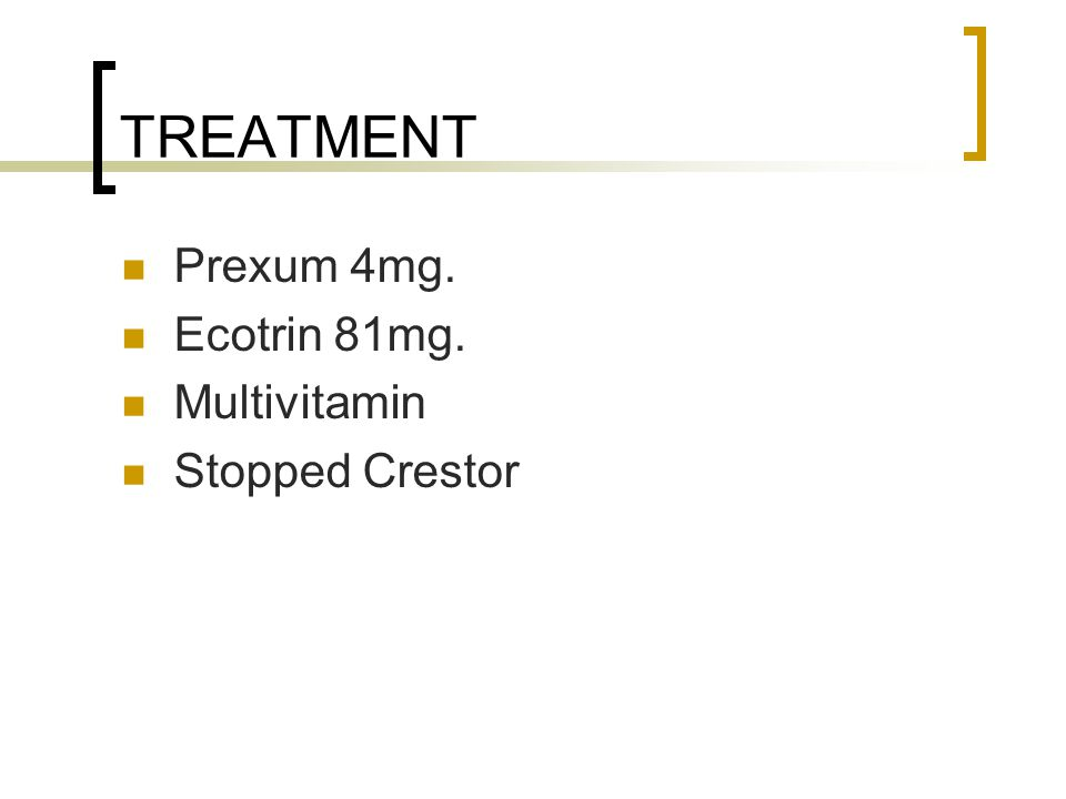 TREATMENT Prexum 4mg. Ecotrin 81mg. Multivitamin Stopped Crestor