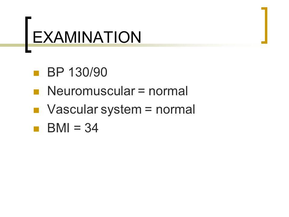 EXAMINATION BP 130/90 Neuromuscular = normal Vascular system = normal BMI = 34