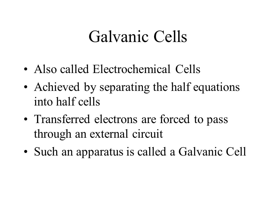 Galvanic Cells Also called Electrochemical Cells Achieved by separating the half equations into half cells Transferred electrons are forced to pass th