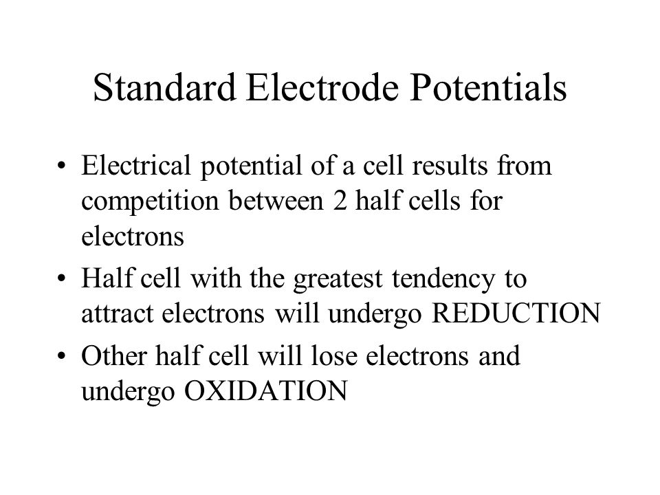 Standard Electrode Potentials Electrical potential of a cell results from competition between 2 half cells for electrons Half cell with the greatest t