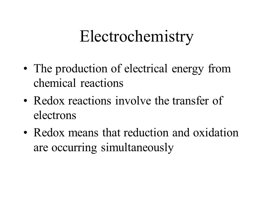 Electrochemistry The production of electrical energy from chemical reactions Redox reactions involve the transfer of electrons Redox means that reduct
