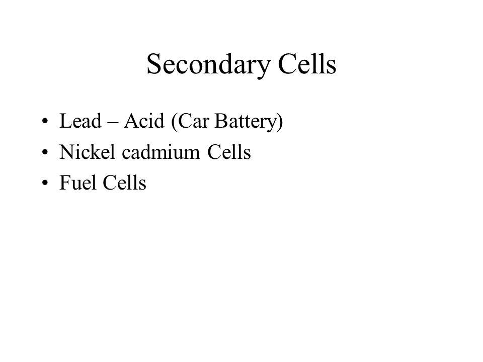 Secondary Cells Lead – Acid (Car Battery) Nickel cadmium Cells Fuel Cells