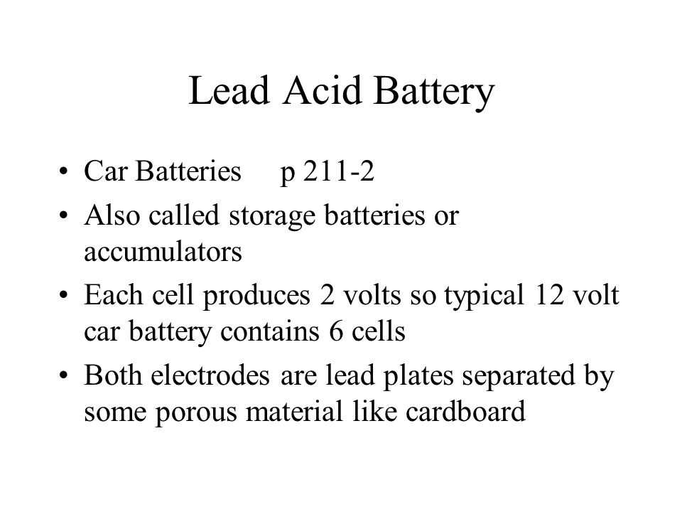 Lead Acid Battery Car Batteries p 211-2 Also called storage batteries or accumulators Each cell produces 2 volts so typical 12 volt car battery contai