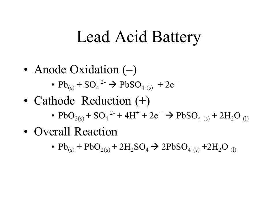 Lead Acid Battery Anode Oxidation (–) Pb (s) + SO 4 2-  PbSO 4 (s) + 2e – Cathode Reduction (+) PbO 2(s) + SO 4 2- + 4H + + 2e –  PbSO 4 (s) + 2H 2
