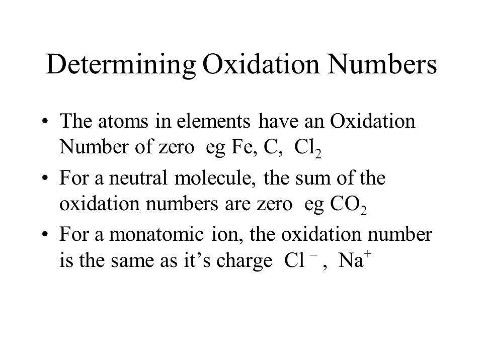 Determining Oxidation Numbers The atoms in elements have an Oxidation Number of zero eg Fe, C, Cl 2 For a neutral molecule, the sum of the oxidation n