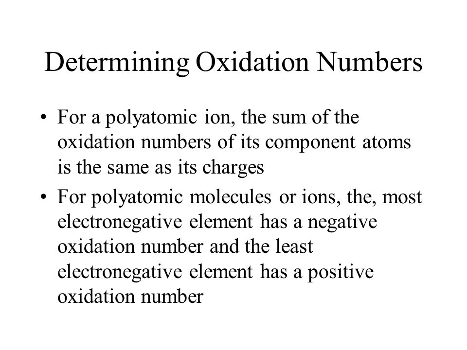 Determining Oxidation Numbers For a polyatomic ion, the sum of the oxidation numbers of its component atoms is the same as its charges For polyatomic