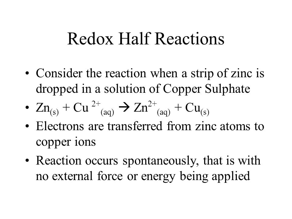 Redox Half Reactions Consider the reaction when a strip of zinc is dropped in a solution of Copper Sulphate Zn (s) + Cu 2+ (aq)  Zn 2+ (aq) + Cu (s)