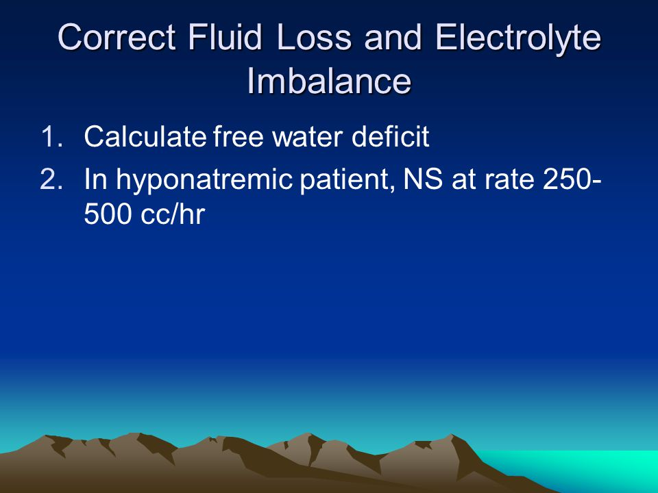 Correct Fluid Loss and Electrolyte Imbalance 1.Calculate free water deficit 2.In hyponatremic patient, NS at rate 250- 500 cc/hr