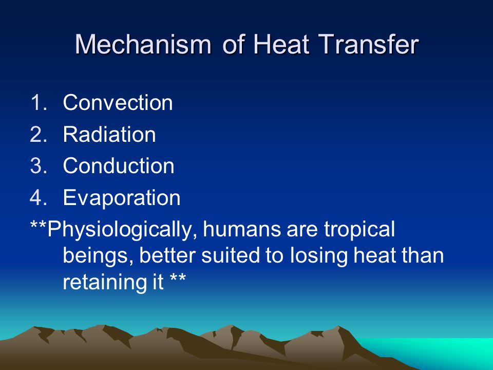 Mechanism of Heat Transfer 1.Convection 2.Radiation 3.Conduction 4.Evaporation **Physiologically, humans are tropical beings, better suited to losing heat than retaining it **