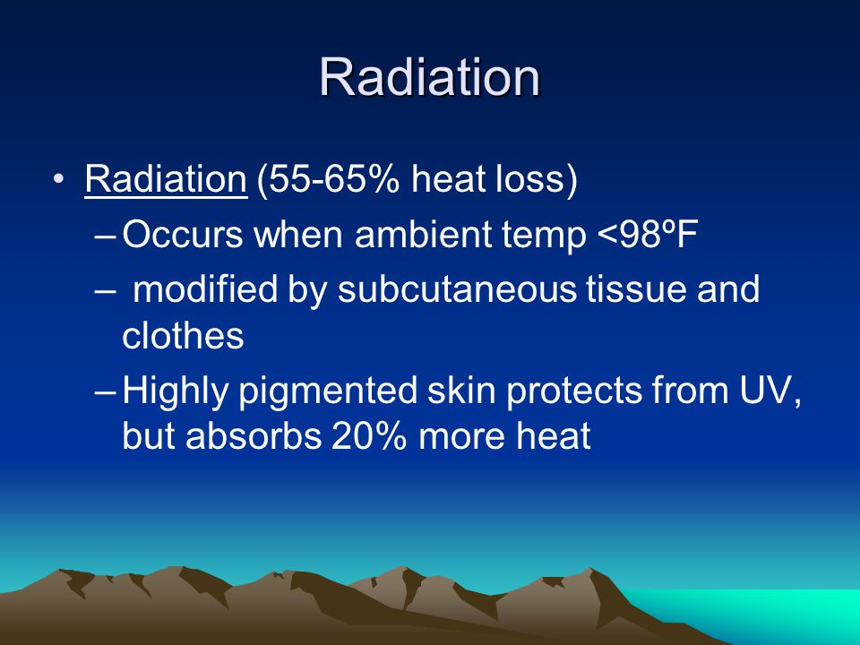 Radiation Radiation (55-65% heat loss) –Occurs when ambient temp <98ºF – modified by subcutaneous tissue and clothes –Highly pigmented skin protects from UV, but absorbs 20% more heat