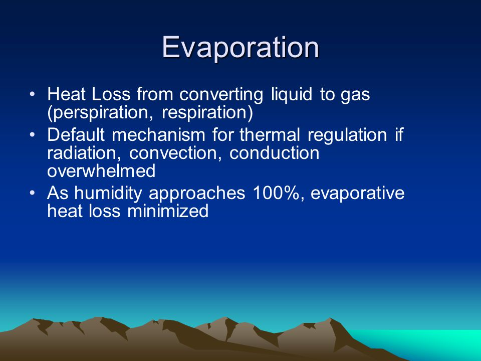 Evaporation Heat Loss from converting liquid to gas (perspiration, respiration) Default mechanism for thermal regulation if radiation, convection, conduction overwhelmed As humidity approaches 100%, evaporative heat loss minimized