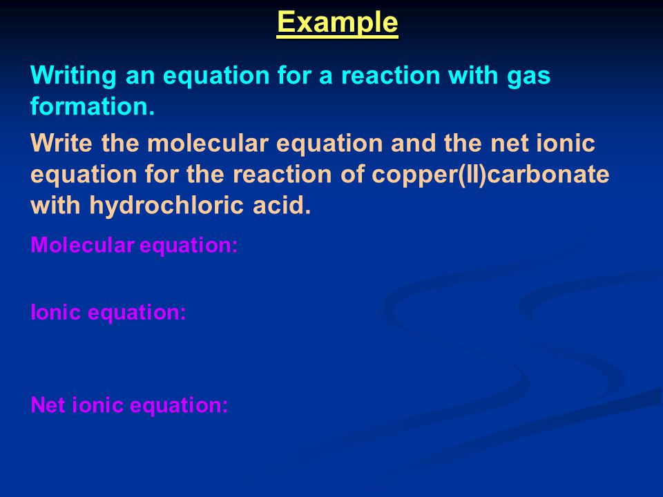Example Writing an equation for a reaction with gas formation. Write the molecular equation and the net ionic equation for the reaction of copper(II)c