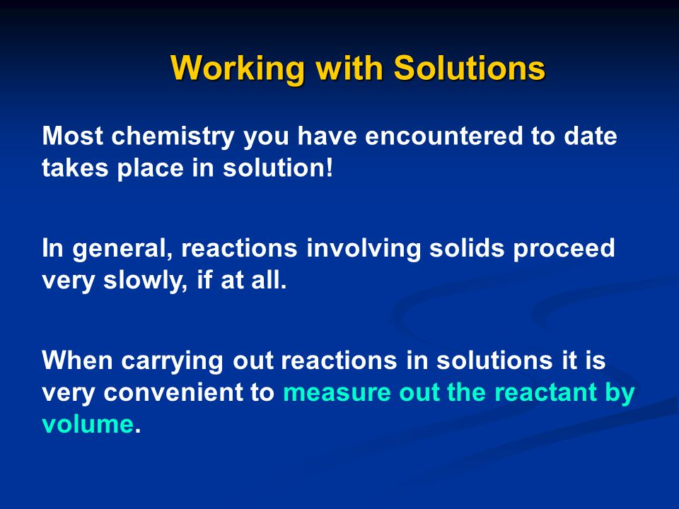 Working with Solutions Most chemistry you have encountered to date takes place in solution! In general, reactions involving solids proceed very slowly