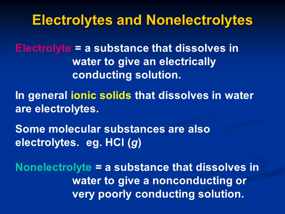 Electrolytes and Nonelectrolytes Electrolyte = a substance that dissolves in water to give an electrically conducting solution. In general ionic solid