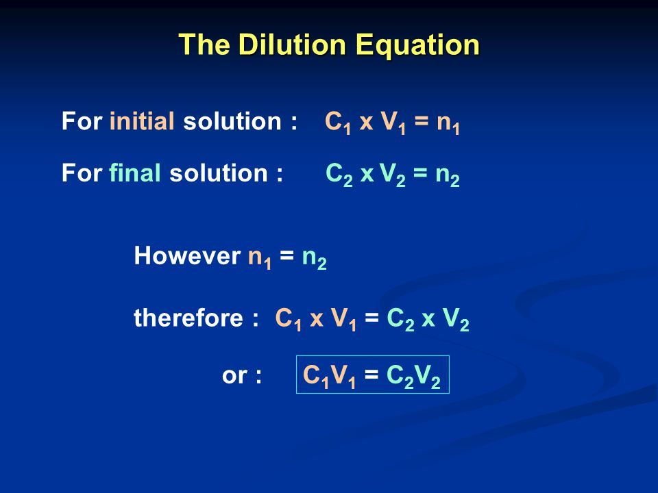 C 1 x V 1 = n 1 C 2 x V 2 = n 2 For initial solution : For final solution : However n 1 = n 2 therefore : C 1 x V 1 = C 2 x V 2 Dilution Equation The
