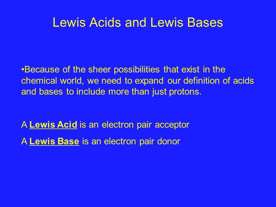 Lewis Acids and Lewis Bases Because of the sheer possibilities that exist in the chemical world, we need to expand our definition of acids and bases to include more than just protons.
