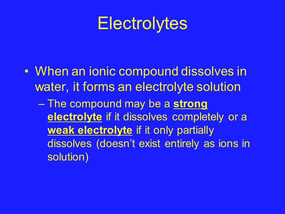Electrolytes When an ionic compound dissolves in water, it forms an electrolyte solution –The compound may be a strong electrolyte if it dissolves completely or a weak electrolyte if it only partially dissolves (doesn't exist entirely as ions in solution)