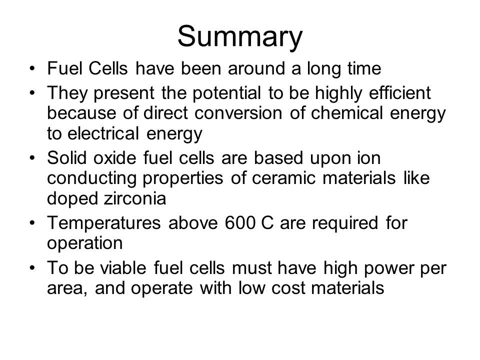 Summary Fuel Cells have been around a long time They present the potential to be highly efficient because of direct conversion of chemical energy to e