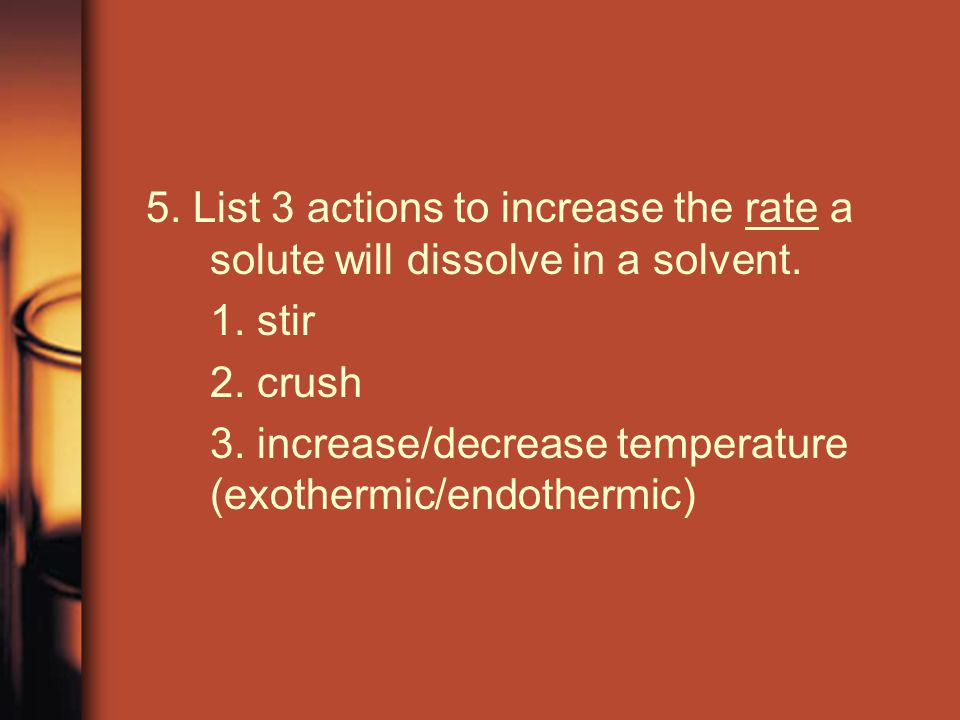 5.List 3 actions to increase the rate a solute will dissolve in a solvent.