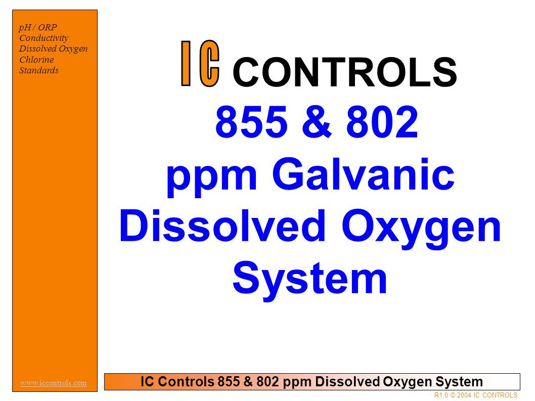 IC Controls 855 & 802 ppm Dissolved Oxygen System pH / ORP Conductivity Dissolved Oxygen Chlorine Standards www.iccontrols.com R1.0 © 2004 IC CONTROLS DISSOLVED OXYGEN – MAKING IT WORK
