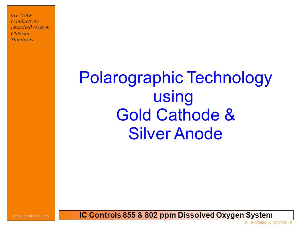 IC Controls 855 & 802 ppm Dissolved Oxygen System pH / ORP Conductivity Dissolved Oxygen Chlorine Standards www.iccontrols.com R1.0 © 2004 IC CONTROLS Polarographic Technology using Gold Cathode & Silver Anode