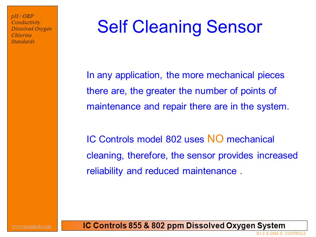 IC Controls 855 & 802 ppm Dissolved Oxygen System pH / ORP Conductivity Dissolved Oxygen Chlorine Standards www.iccontrols.com R1.0 © 2004 IC CONTROLS Self Cleaning Sensor In any application, the more mechanical pieces there are, the greater the number of points of maintenance and repair there are in the system.