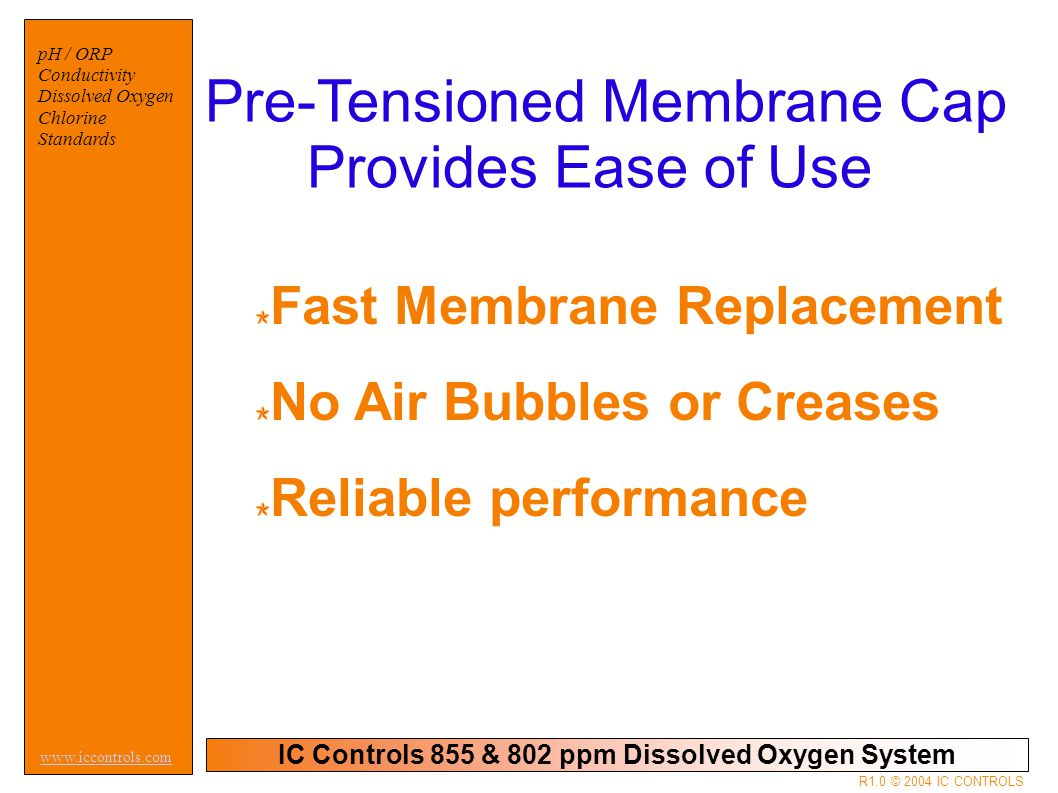 IC Controls 855 & 802 ppm Dissolved Oxygen System pH / ORP Conductivity Dissolved Oxygen Chlorine Standards www.iccontrols.com R1.0 © 2004 IC CONTROLS Pre-Tensioned Membrane Cap Provides Ease of Use Fast Membrane Replacement No Air Bubbles or Creases Reliable performance