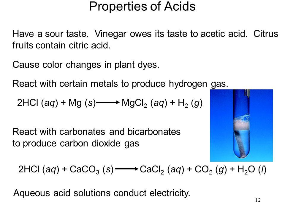 12 Properties of Acids Have a sour taste. Vinegar owes its taste to acetic acid. Citrus fruits contain citric acid. React with certain metals to produ