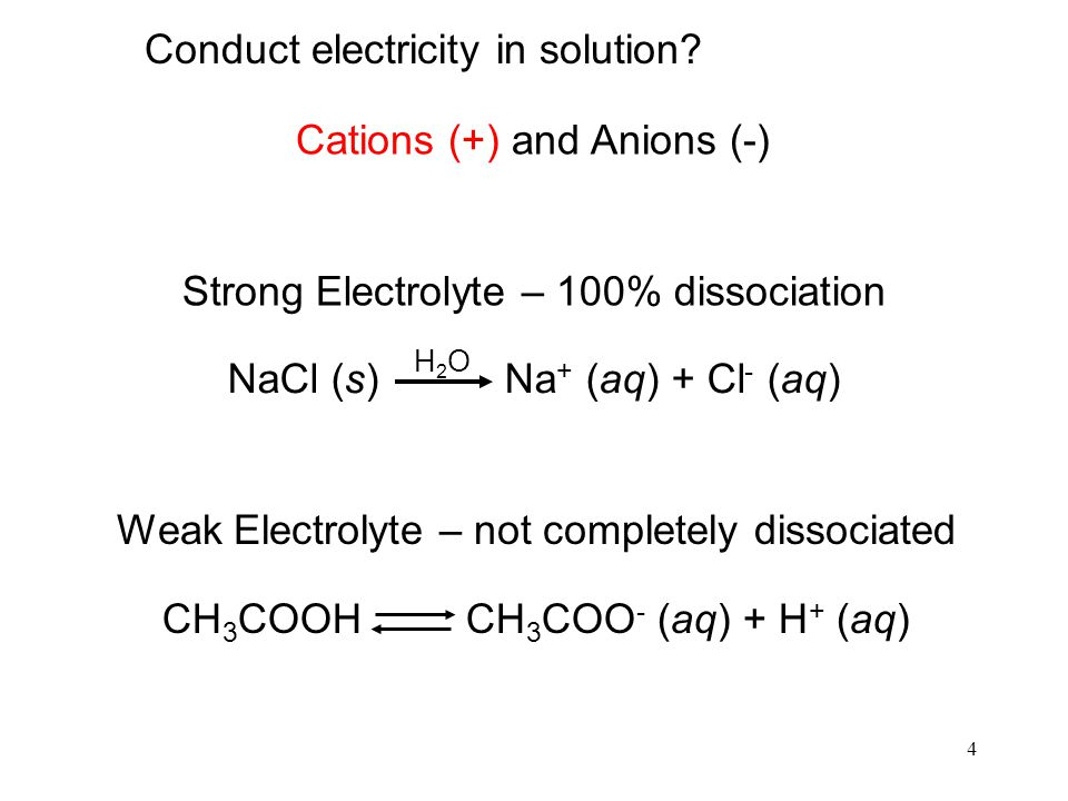 4 Strong Electrolyte – 100% dissociation NaCl (s) Na + (aq) + Cl - (aq) H2OH2O Weak Electrolyte – not completely dissociated CH 3 COOH CH 3 COO - (aq) + H + (aq) Conduct electricity in solution.