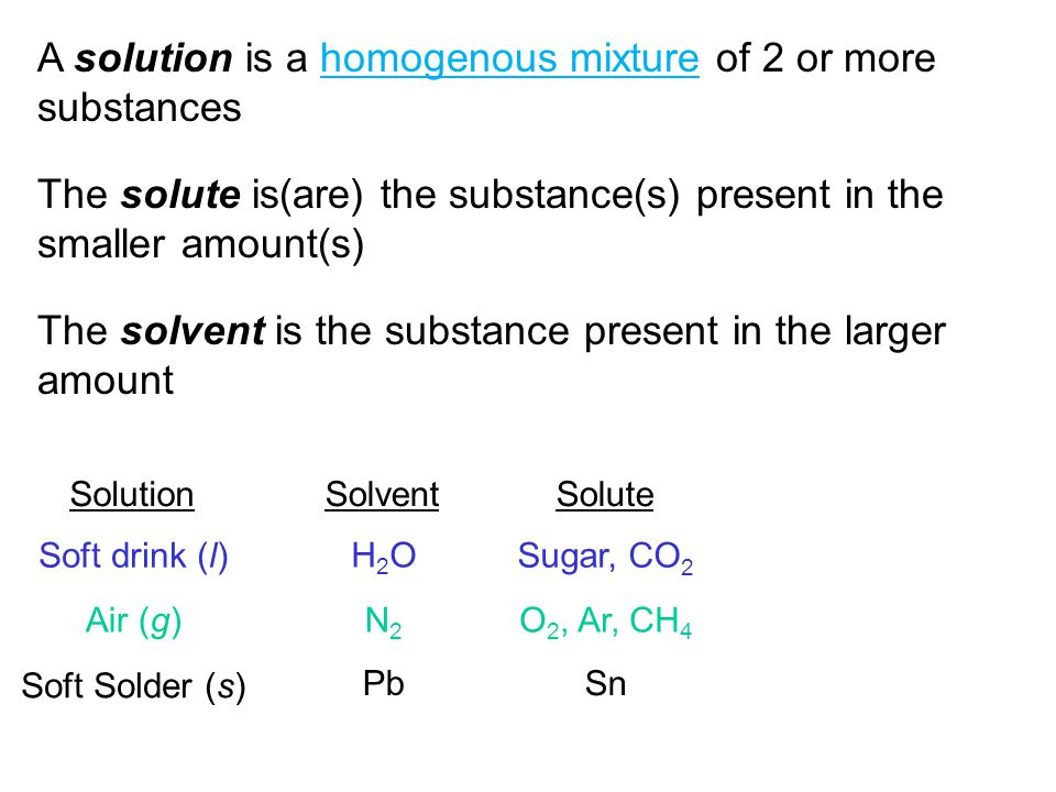 A solution is a homogenous mixture of 2 or more substances The solute is(are) the substance(s) present in the smaller amount(s) The solvent is the substance present in the larger amount SolutionSolventSolute Soft drink (l) Air (g) Soft Solder (s) H2OH2O N2N2 Pb Sugar, CO 2 O 2, Ar, CH 4 Sn